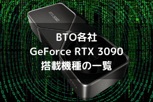 BTO各社NVIDIA GeForce RTX 3090搭載機種のまとめ