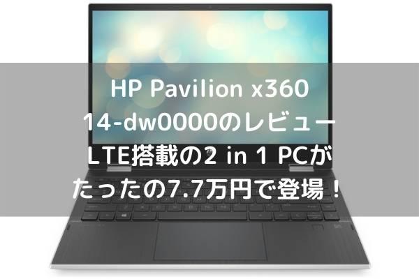 HP Pavilion x360 14-dw0000のレビュー・LTE搭載の2 in 1 PCがたったの7.7万円で登場!