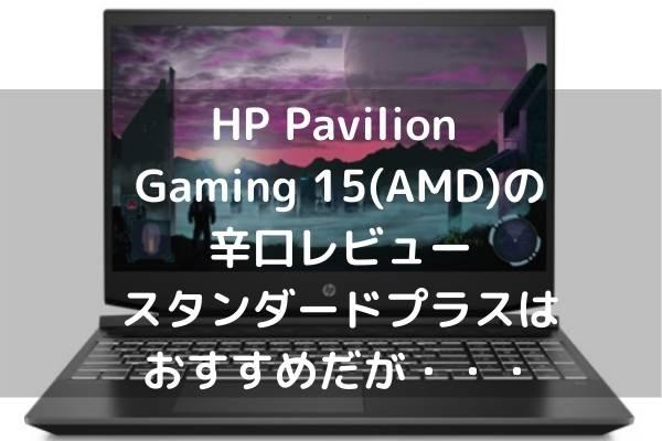 HP Pavilion Gaming 15(AMD)の辛口レビュー・スタンダードプラスはおすすめだが・・・