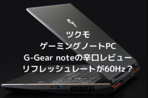 ツクモ ゲーミングノートPC G-Gear noteの辛口レビュー リフレッシュレートが60Hz?