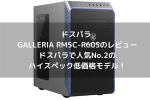 ドスパラ GALLERIA RM5C-R60Sのレビュー・ドスパラで人気No.2のハイスペック低価格モデル!
