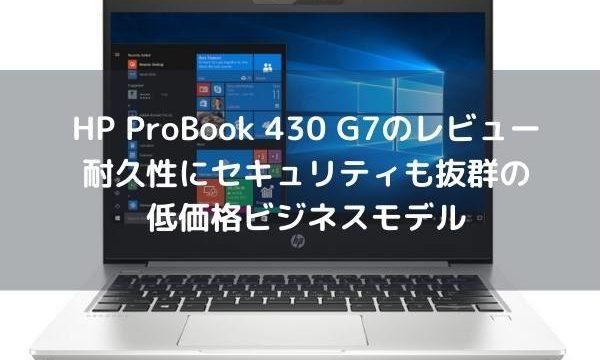 HP Probook 430 G7のレビュー・耐久性にセキュリティも抜群の低価格ビジネスモデル
