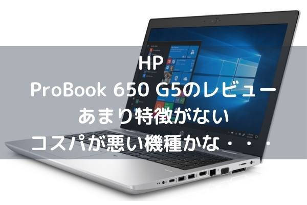 HP ProBook 650 G5のレビュー・あまり特徴がないコスパが悪い機種かな・・・