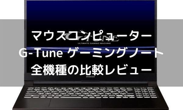 マウスコンピューターG-Tune ゲーミングノート全機種の比較レビュー