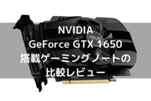 6.6万円から買えるGTX 1650搭載ゲーミングノートの比較レビュー