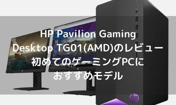 HP Pavilion Gaming Desktop TG01(AMD)のレビュー・初めてのゲーミングPCにおすすめモデル