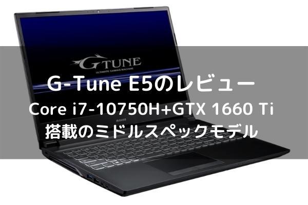 G-Tune E5のレビュー Core i7-10750H+GTX 1660 Ti搭載のミドルスペックモデル