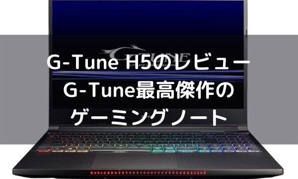 G-Tune H5のレビュー・G-Tune最高傑作のハイエンドゲーミングノート
